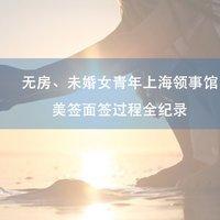 无房、未婚女青年上海领事馆美签面签过程全纪录